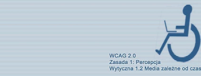 Kompendium WCAG 2.0 - Zasada 1: Percepcja, Wytyczna 1.2 Media zależne od czasu